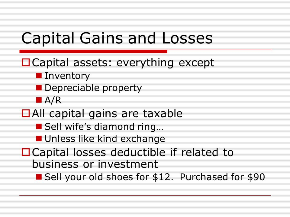 Capital Gains and Losses  Capital assets: everything except Inventory Depreciable property A/R  All capital gains are taxable Sell wife's diamond ring… Unless like kind exchange  Capital losses deductible if related to business or investment Sell your old shoes for $12.