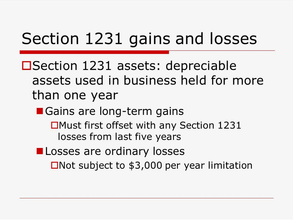 Section 1231 gains and losses  Section 1231 assets: depreciable assets used in business held for more than one year Gains are long-term gains  Must first offset with any Section 1231 losses from last five years Losses are ordinary losses  Not subject to $3,000 per year limitation