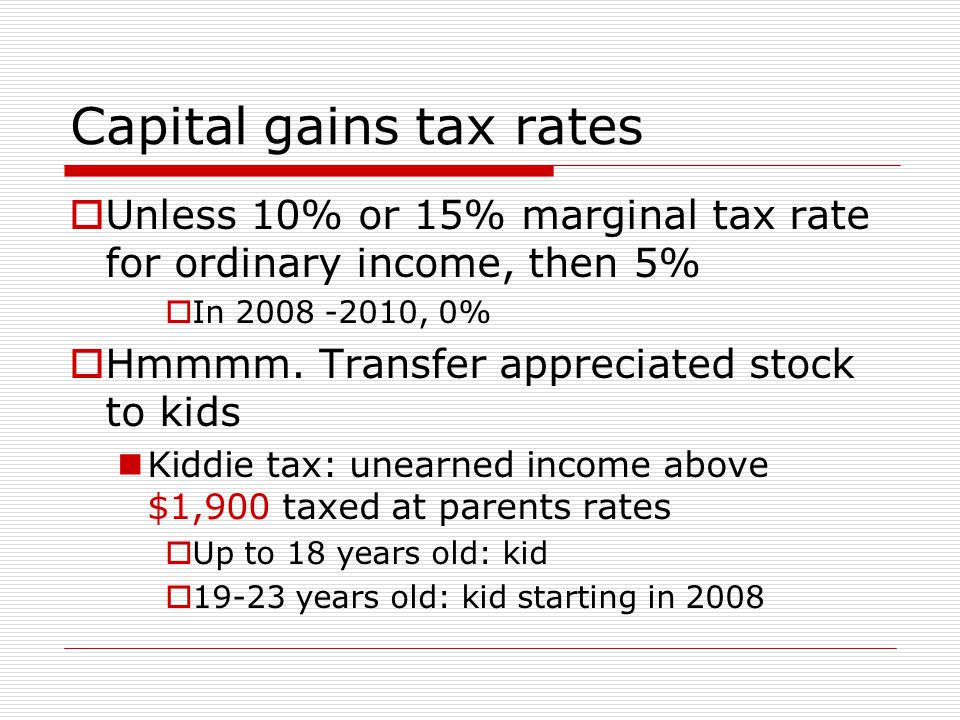 Capital gains tax rates  Unless 10% or 15% marginal tax rate for ordinary income, then 5%  In , 0%  Hmmmm.