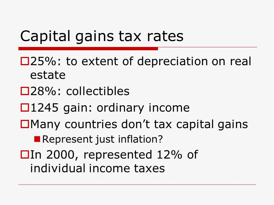 Capital gains tax rates  25%: to extent of depreciation on real estate  28%: collectibles  1245 gain: ordinary income  Many countries don't tax capital gains Represent just inflation.