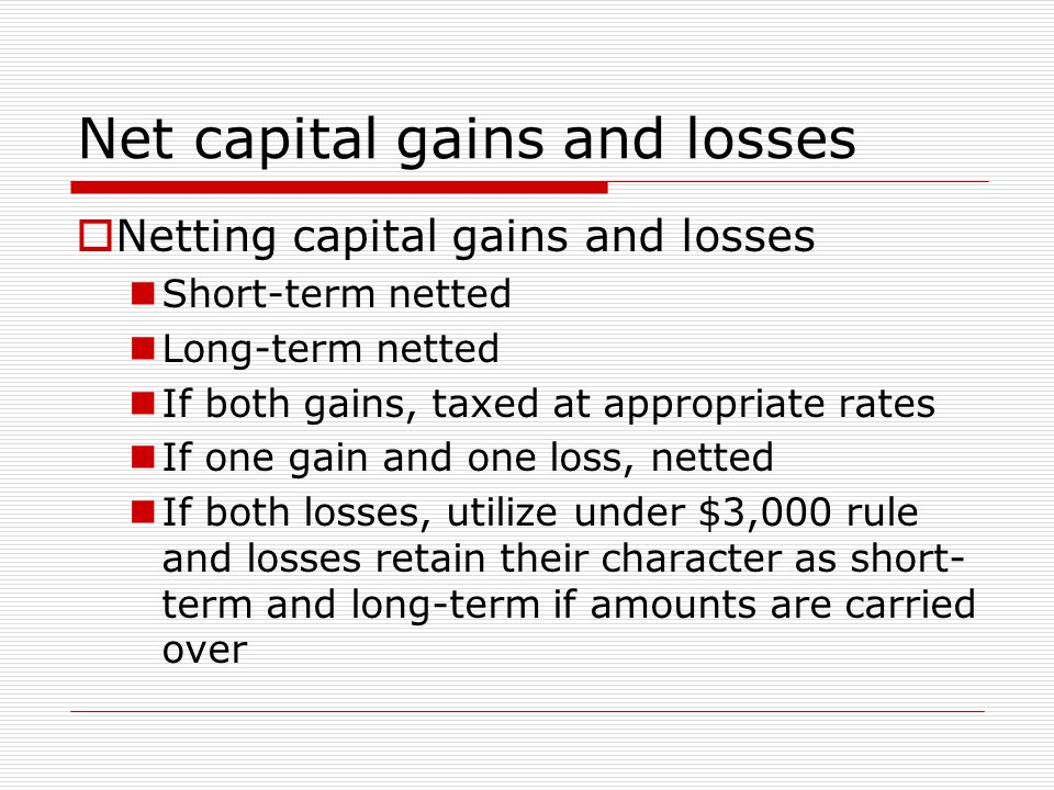 Net capital gains and losses  Netting capital gains and losses Short-term netted Long-term netted If both gains, taxed at appropriate rates If one gain and one loss, netted If both losses, utilize under $3,000 rule and losses retain their character as short- term and long-term if amounts are carried over