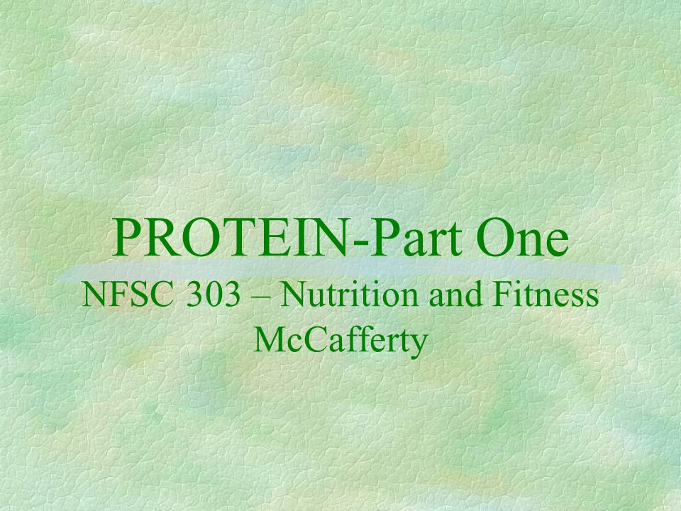 PROTEIN-Part One NFSC 303 – Nutrition and Fitness McCafferty