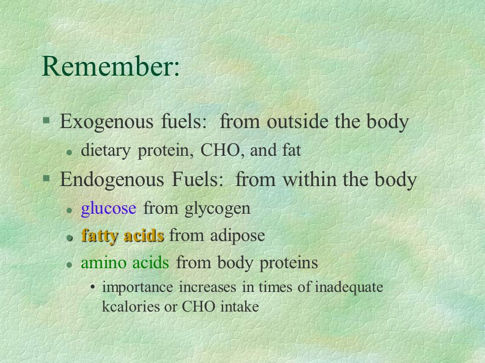 Remember: §Exogenous fuels: from outside the body l dietary protein, CHO, and fat §Endogenous Fuels: from within the body l glucose from glycogen l fatty acids l fatty acids from adipose l amino acids from body proteins importance increases in times of inadequate kcalories or CHO intake