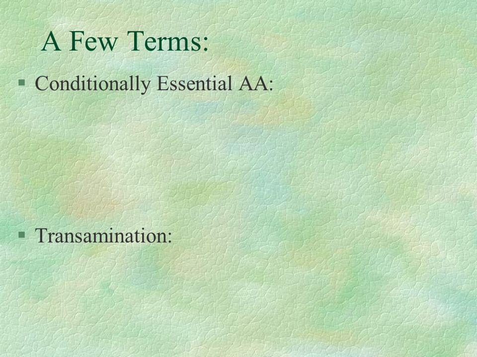 A Few Terms: §Conditionally Essential AA: §Transamination: