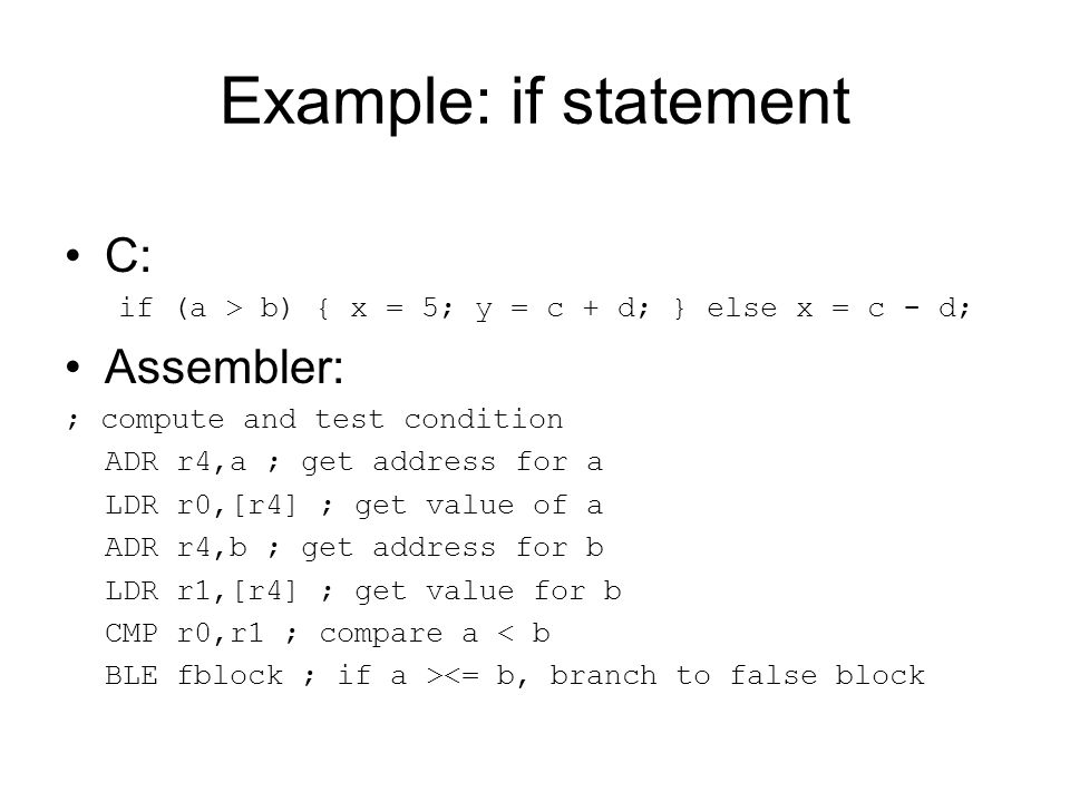 Example: if statement C: if (a > b) { x = 5; y = c + d; } else x = c - d; Assembler: ; compute and test condition ADR r4,a ; get address for a LDR r0,[r4] ; get value of a ADR r4,b ; get address for b LDR r1,[r4] ; get value for b CMP r0,r1 ; compare a < b BLE fblock ; if a ><= b, branch to false block