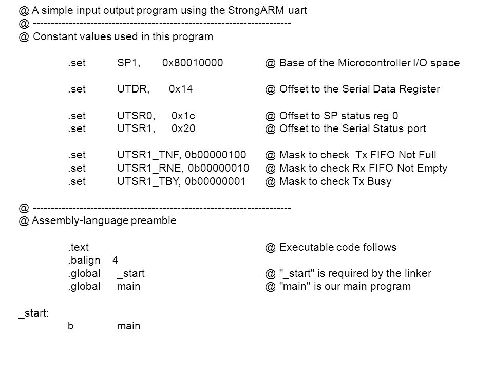 @ A simple input output program using the StrongARM  Constant values used in this program.setSP1, Base of the Microcontroller I/O space.setUTDR, Offset to the Serial Data Register.setUTSR0, Offset to SP status reg 0.setUTSR1, Offset to the Serial Status port.setUTSR1_TNF, Mask to check Tx FIFO Not Full.setUTSR1_RNE, Mask to check Rx FIFO Not Empty.setUTSR1_TBY, Mask to check Tx  Assembly-language Executable code follows.balign _start is required by the main is our main program _start: bmain