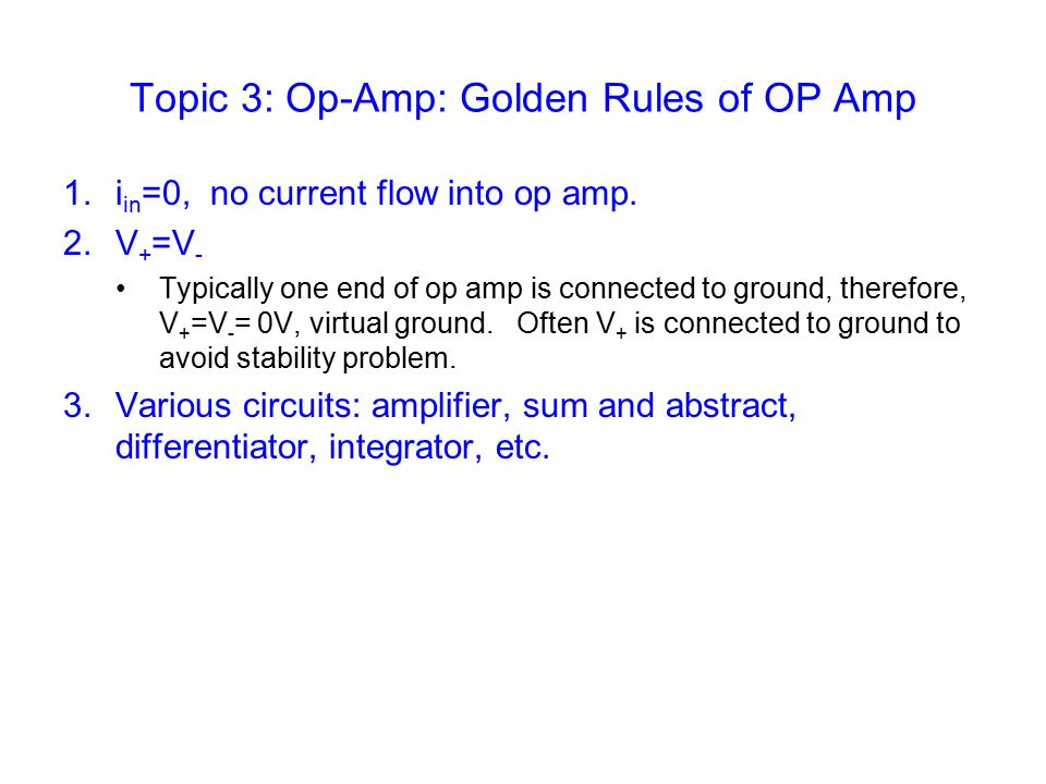 Topic 3: Op-Amp: Golden Rules of OP Amp 1.i in =0, no current flow into op amp.
