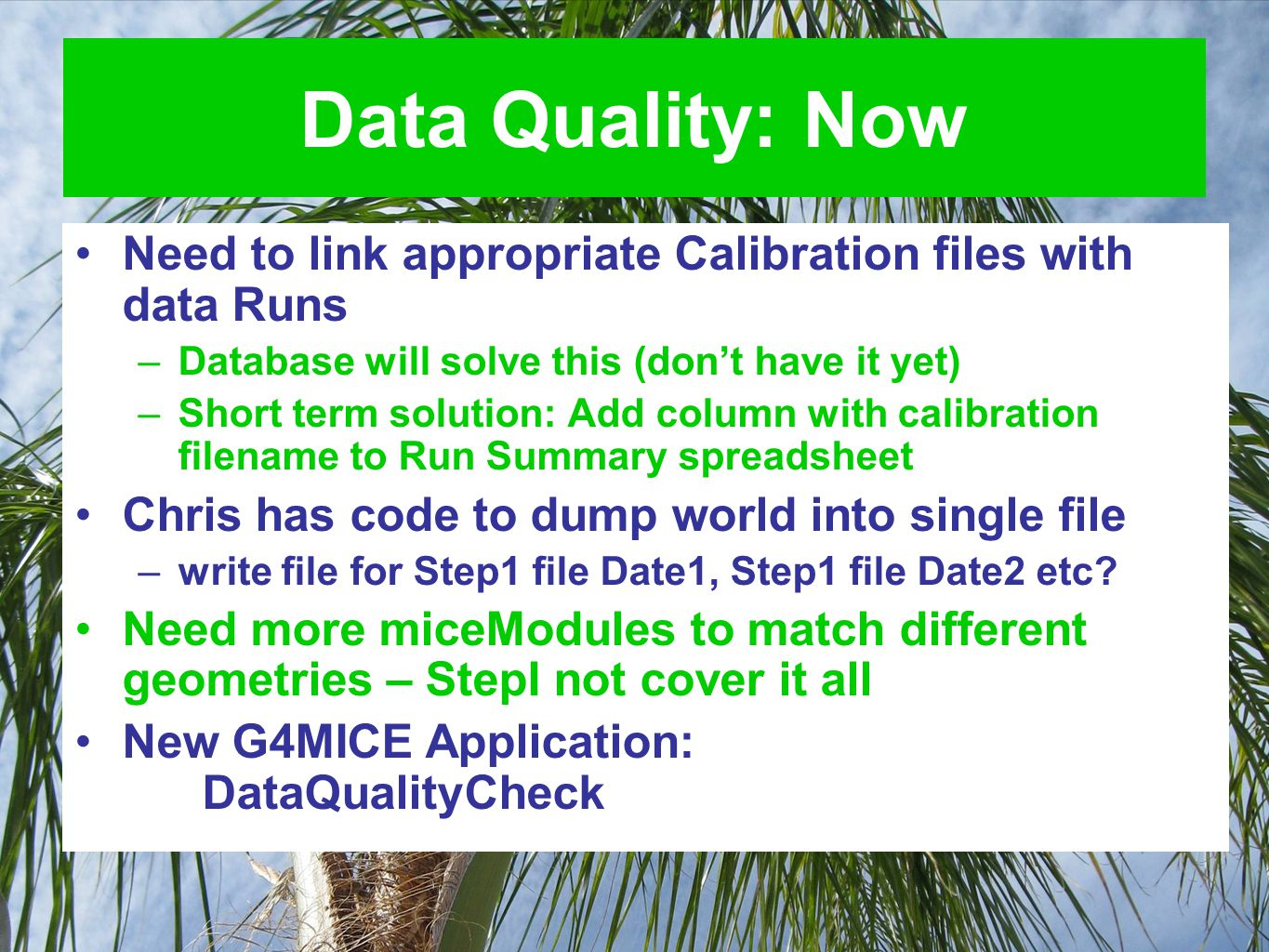 Data Quality: Now Need to link appropriate Calibration files with data Runs –Database will solve this (don't have it yet) –Short term solution: Add column with calibration filename to Run Summary spreadsheet Chris has code to dump world into single file –write file for Step1 file Date1, Step1 file Date2 etc.