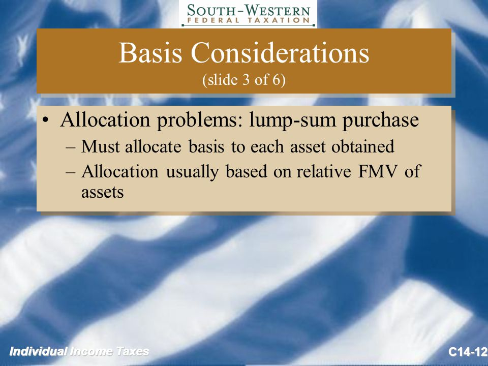 Individual Income Taxes C14-12 Basis Considerations (slide 3 of 6) Allocation problems: lump-sum purchase –Must allocate basis to each asset obtained –Allocation usually based on relative FMV of assets Allocation problems: lump-sum purchase –Must allocate basis to each asset obtained –Allocation usually based on relative FMV of assets