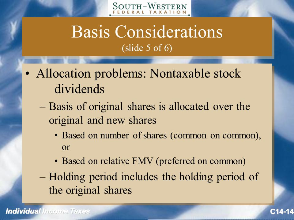 Individual Income Taxes C14-14 Basis Considerations (slide 5 of 6) Allocation problems: Nontaxable stock dividends –Basis of original shares is allocated over the original and new shares Based on number of shares (common on common), or Based on relative FMV (preferred on common) –Holding period includes the holding period of the original shares Allocation problems: Nontaxable stock dividends –Basis of original shares is allocated over the original and new shares Based on number of shares (common on common), or Based on relative FMV (preferred on common) –Holding period includes the holding period of the original shares