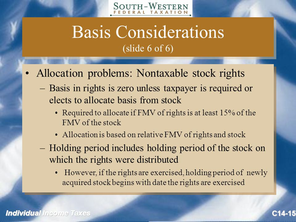 Individual Income Taxes C14-15 Basis Considerations (slide 6 of 6) Allocation problems: Nontaxable stock rights –Basis in rights is zero unless taxpayer is required or elects to allocate basis from stock Required to allocate if FMV of rights is at least 15% of the FMV of the stock Allocation is based on relative FMV of rights and stock –Holding period includes holding period of the stock on which the rights were distributed However, if the rights are exercised, holding period of newly acquired stock begins with date the rights are exercised Allocation problems: Nontaxable stock rights –Basis in rights is zero unless taxpayer is required or elects to allocate basis from stock Required to allocate if FMV of rights is at least 15% of the FMV of the stock Allocation is based on relative FMV of rights and stock –Holding period includes holding period of the stock on which the rights were distributed However, if the rights are exercised, holding period of newly acquired stock begins with date the rights are exercised
