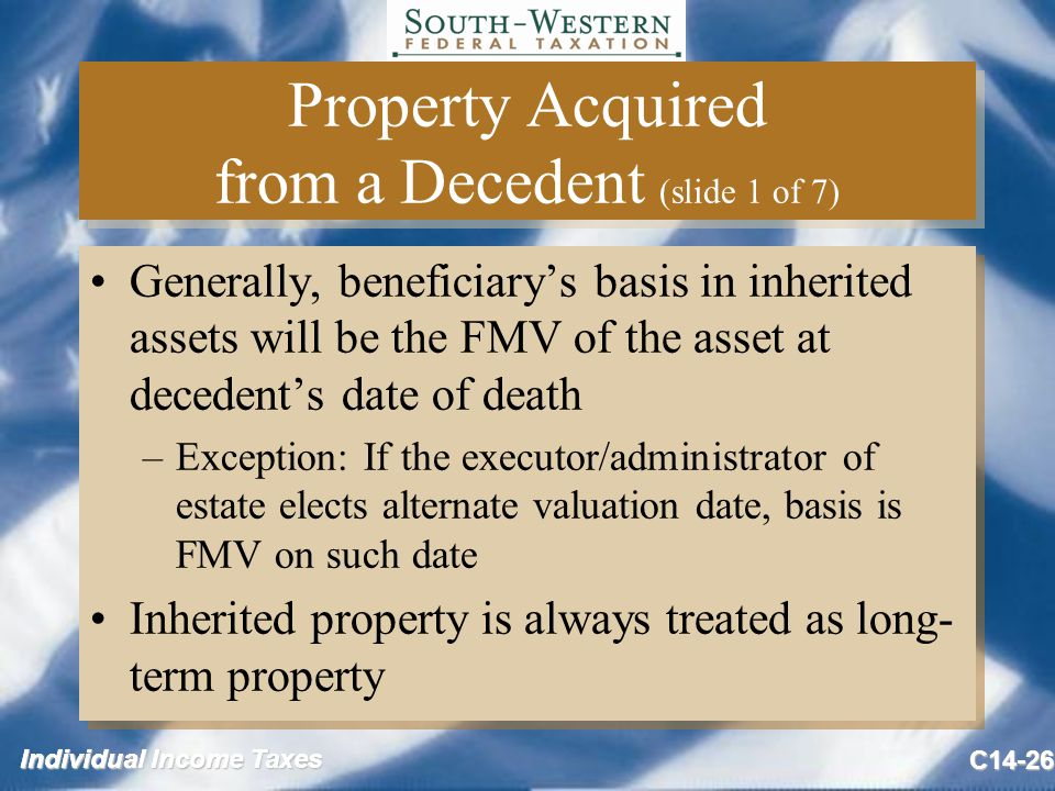 Individual Income Taxes C14-26 Property Acquired from a Decedent (slide 1 of 7) Generally, beneficiary's basis in inherited assets will be the FMV of the asset at decedent's date of death –Exception: If the executor/administrator of estate elects alternate valuation date, basis is FMV on such date Inherited property is always treated as long- term property Generally, beneficiary's basis in inherited assets will be the FMV of the asset at decedent's date of death –Exception: If the executor/administrator of estate elects alternate valuation date, basis is FMV on such date Inherited property is always treated as long- term property