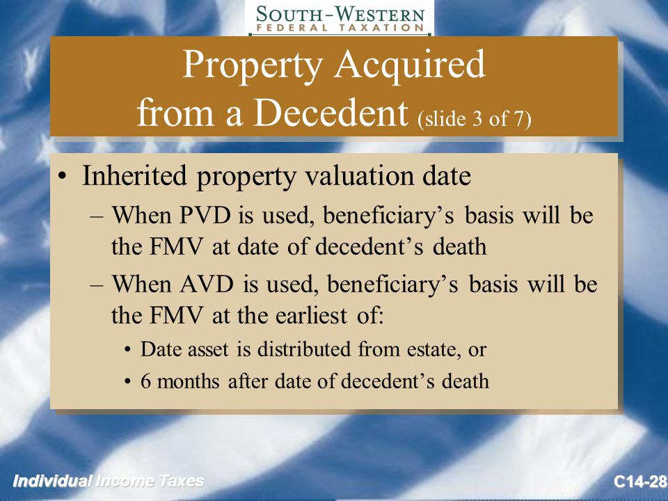 Individual Income Taxes C14-28 Property Acquired from a Decedent (slide 3 of 7) Inherited property valuation date –When PVD is used, beneficiary's basis will be the FMV at date of decedent's death –When AVD is used, beneficiary's basis will be the FMV at the earliest of: Date asset is distributed from estate, or 6 months after date of decedent's death Inherited property valuation date –When PVD is used, beneficiary's basis will be the FMV at date of decedent's death –When AVD is used, beneficiary's basis will be the FMV at the earliest of: Date asset is distributed from estate, or 6 months after date of decedent's death