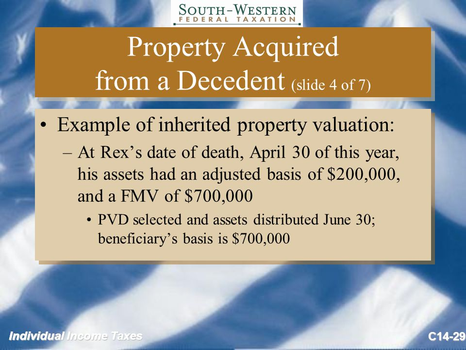 Individual Income Taxes C14-29 Property Acquired from a Decedent (slide 4 of 7) Example of inherited property valuation: –At Rex's date of death, April 30 of this year, his assets had an adjusted basis of $200,000, and a FMV of $700,000 PVD selected and assets distributed June 30; beneficiary's basis is $700,000 Example of inherited property valuation: –At Rex's date of death, April 30 of this year, his assets had an adjusted basis of $200,000, and a FMV of $700,000 PVD selected and assets distributed June 30; beneficiary's basis is $700,000