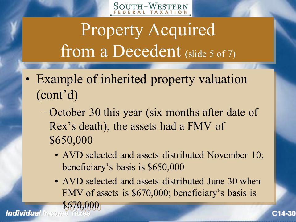 Individual Income Taxes C14-30 Property Acquired from a Decedent (slide 5 of 7) Example of inherited property valuation (cont'd) –October 30 this year (six months after date of Rex's death), the assets had a FMV of $650,000 AVD selected and assets distributed November 10; beneficiary's basis is $650,000 AVD selected and assets distributed June 30 when FMV of assets is $670,000; beneficiary's basis is $670,000 Example of inherited property valuation (cont'd) –October 30 this year (six months after date of Rex's death), the assets had a FMV of $650,000 AVD selected and assets distributed November 10; beneficiary's basis is $650,000 AVD selected and assets distributed June 30 when FMV of assets is $670,000; beneficiary's basis is $670,000