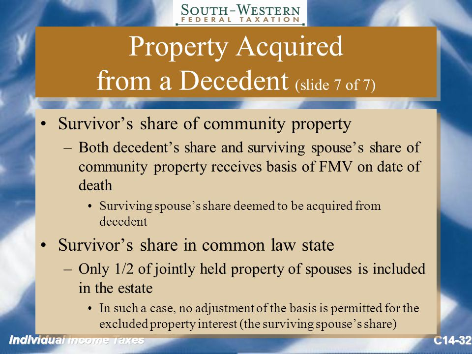 Individual Income Taxes C14-32 Property Acquired from a Decedent (slide 7 of 7) Survivor's share of community property –Both decedent's share and surviving spouse's share of community property receives basis of FMV on date of death Surviving spouse's share deemed to be acquired from decedent Survivor's share in common law state –Only 1/2 of jointly held property of spouses is included in the estate In such a case, no adjustment of the basis is permitted for the excluded property interest (the surviving spouse's share) Survivor's share of community property –Both decedent's share and surviving spouse's share of community property receives basis of FMV on date of death Surviving spouse's share deemed to be acquired from decedent Survivor's share in common law state –Only 1/2 of jointly held property of spouses is included in the estate In such a case, no adjustment of the basis is permitted for the excluded property interest (the surviving spouse's share)