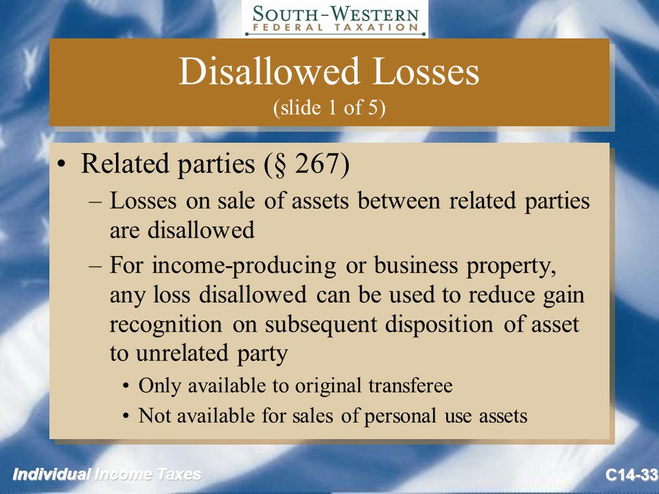 Individual Income Taxes C14-33 Disallowed Losses (slide 1 of 5) Related parties (§ 267) –Losses on sale of assets between related parties are disallowed –For income-producing or business property, any loss disallowed can be used to reduce gain recognition on subsequent disposition of asset to unrelated party Only available to original transferee Not available for sales of personal use assets Related parties (§ 267) –Losses on sale of assets between related parties are disallowed –For income-producing or business property, any loss disallowed can be used to reduce gain recognition on subsequent disposition of asset to unrelated party Only available to original transferee Not available for sales of personal use assets