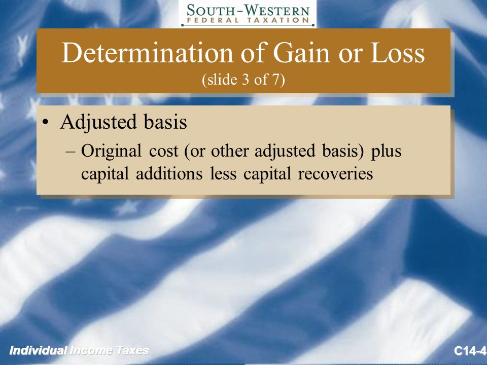Individual Income Taxes C14-4 Determination of Gain or Loss (slide 3 of 7) Adjusted basis –Original cost (or other adjusted basis) plus capital additions less capital recoveries Adjusted basis –Original cost (or other adjusted basis) plus capital additions less capital recoveries