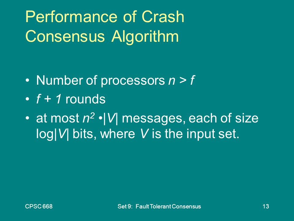 CPSC 668Set 9: Fault Tolerant Consensus13 Performance of Crash Consensus Algorithm Number of processors n > f f + 1 rounds at most n 2 |V| messages, each of size log|V| bits, where V is the input set.