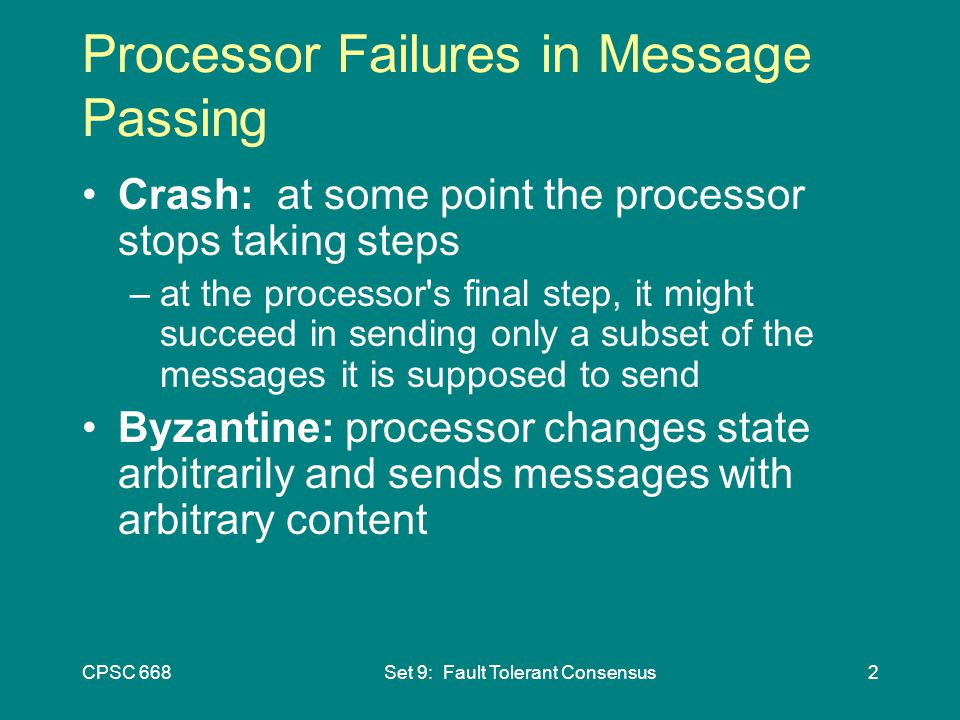 CPSC 668Set 9: Fault Tolerant Consensus2 Processor Failures in Message Passing Crash: at some point the processor stops taking steps –at the processor s final step, it might succeed in sending only a subset of the messages it is supposed to send Byzantine: processor changes state arbitrarily and sends messages with arbitrary content