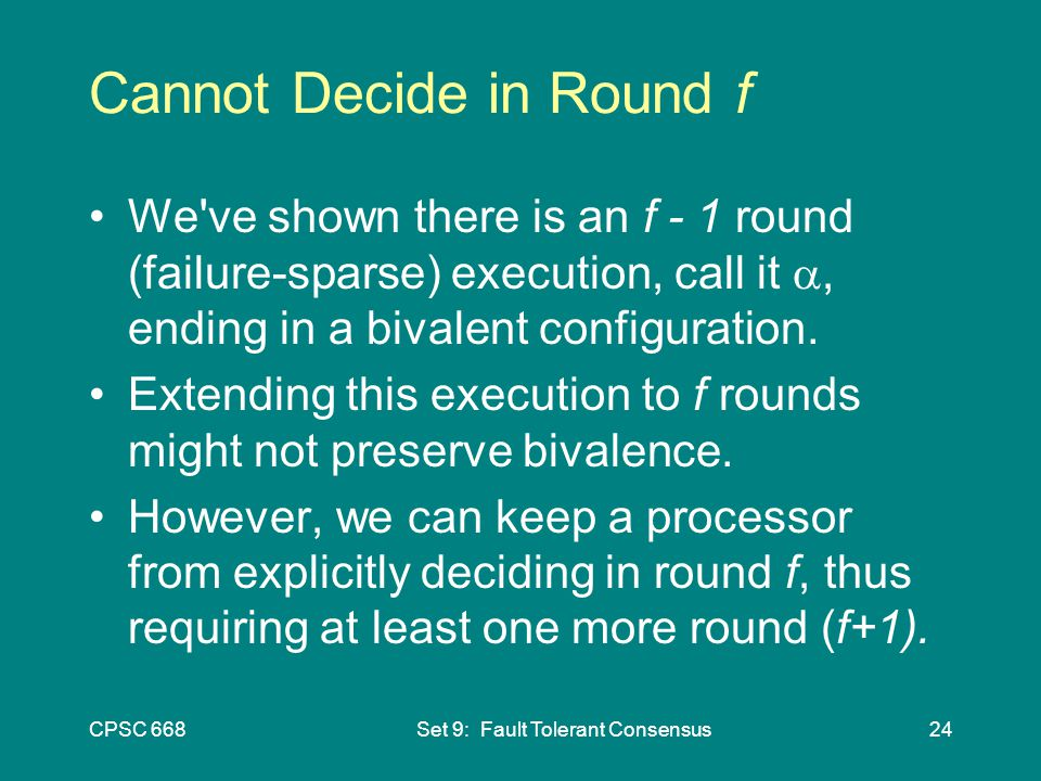 CPSC 668Set 9: Fault Tolerant Consensus24 Cannot Decide in Round f We ve shown there is an f - 1 round (failure-sparse) execution, call it , ending in a bivalent configuration.
