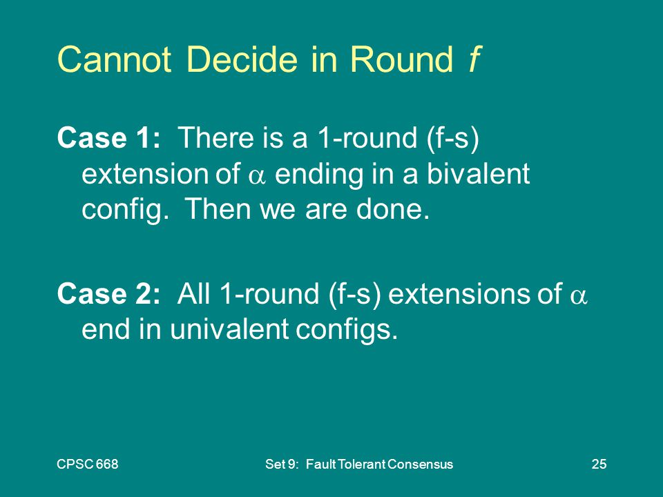 CPSC 668Set 9: Fault Tolerant Consensus25 Cannot Decide in Round f Case 1: There is a 1-round (f-s) extension of  ending in a bivalent config.