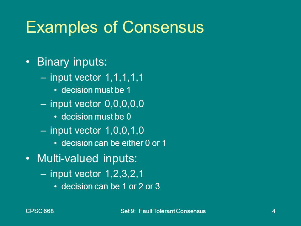 CPSC 668Set 9: Fault Tolerant Consensus4 Examples of Consensus Binary inputs: –input vector 1,1,1,1,1 decision must be 1 –input vector 0,0,0,0,0 decision must be 0 –input vector 1,0,0,1,0 decision can be either 0 or 1 Multi-valued inputs: –input vector 1,2,3,2,1 decision can be 1 or 2 or 3