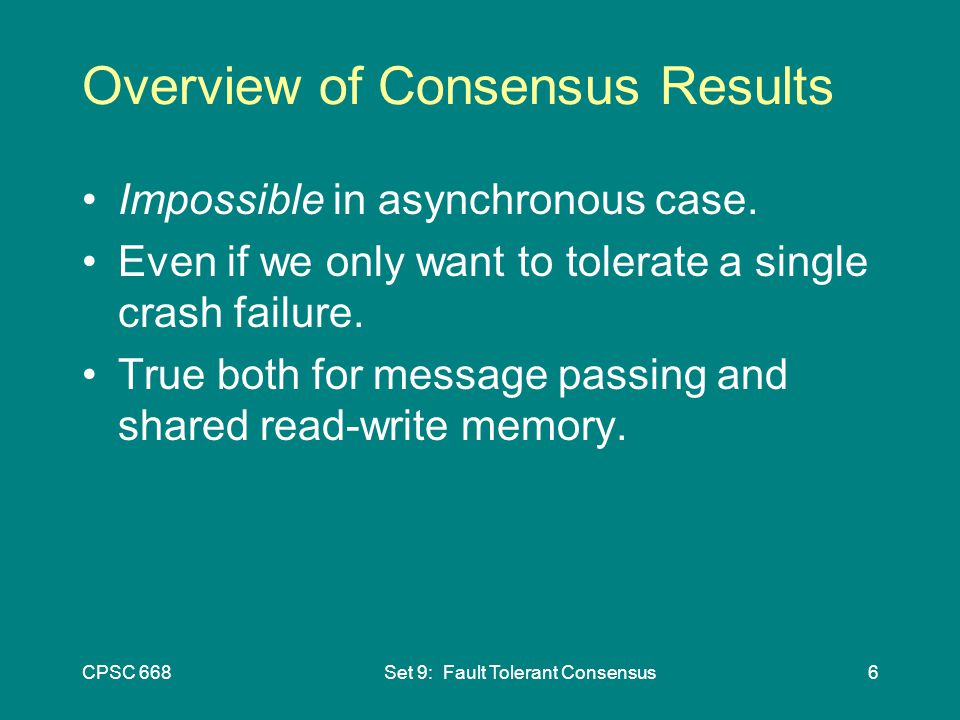 CPSC 668Set 9: Fault Tolerant Consensus6 Overview of Consensus Results Impossible in asynchronous case.