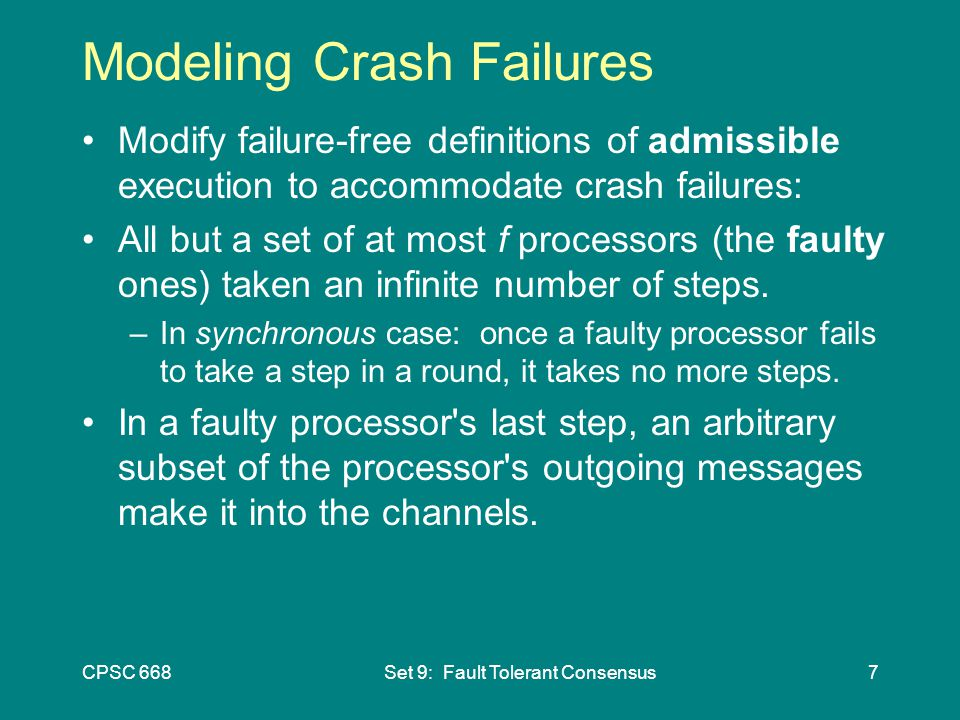 CPSC 668Set 9: Fault Tolerant Consensus7 Modeling Crash Failures Modify failure-free definitions of admissible execution to accommodate crash failures: All but a set of at most f processors (the faulty ones) taken an infinite number of steps.