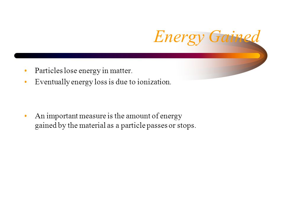 Energy Gained Particles lose energy in matter. Eventually energy loss is due to ionization.