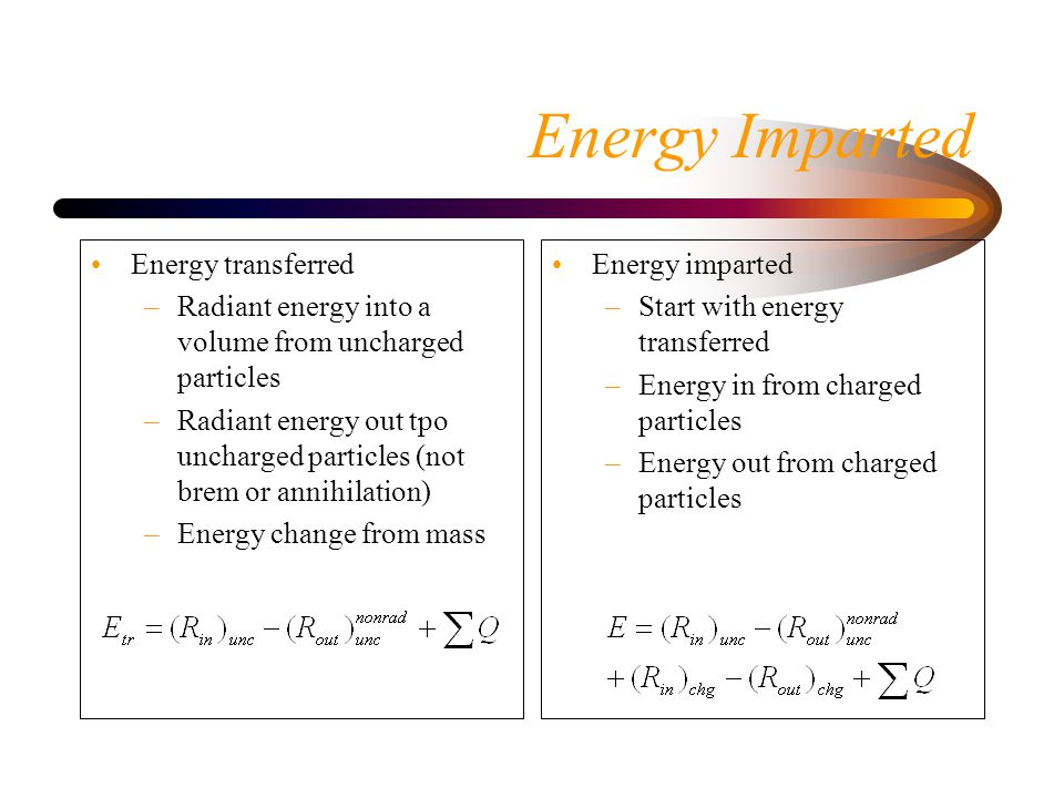 Energy Imparted Energy transferred –Radiant energy into a volume from uncharged particles –Radiant energy out tpo uncharged particles (not brem or annihilation) –Energy change from mass Energy imparted –Start with energy transferred –Energy in from charged particles –Energy out from charged particles