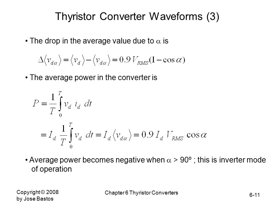 6-11 Copyright © 2008 by Jose Bastos Chapter 6 Thyristor Converters Thyristor Converter Waveforms (3) The drop in the average value due to  is The average power in the converter is Average power becomes negative when  > 90º ; this is inverter mode of operation