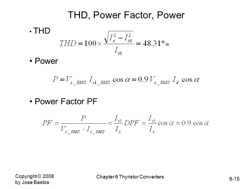 6-15 Copyright © 2008 by Jose Bastos Chapter 6 Thyristor Converters THD, Power Factor, Power THD Power Power Factor PF