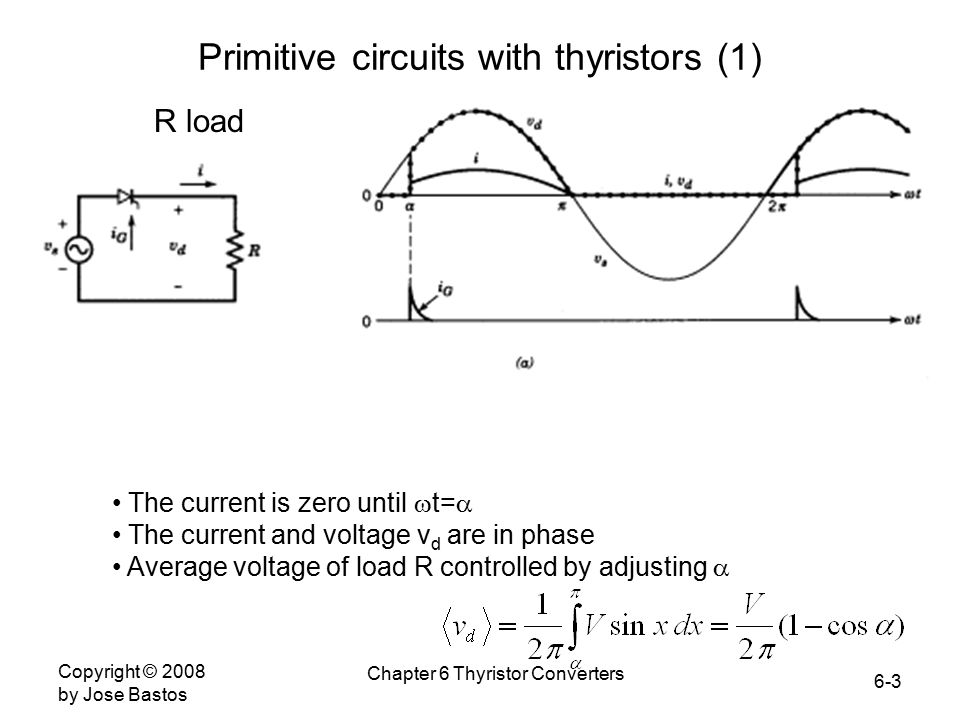 6-3 Copyright © 2008 by Jose Bastos Chapter 6 Thyristor Converters Primitive circuits with thyristors (1) R load The current is zero until  t=  The current and voltage v d are in phase Average voltage of load R controlled by adjusting 