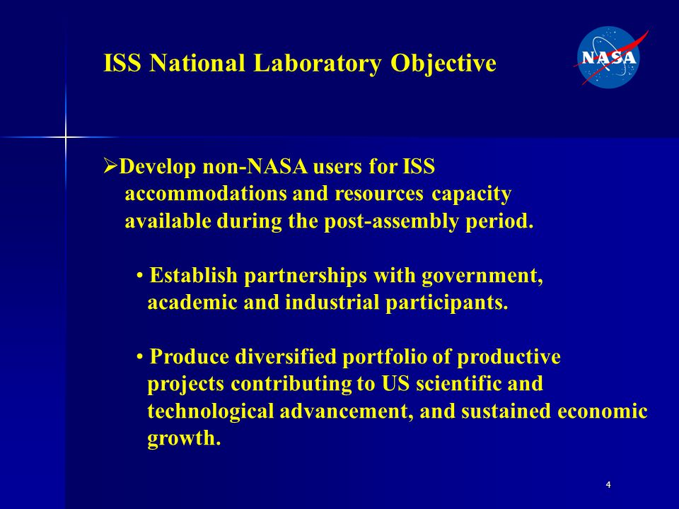 4 ISS National Laboratory Objective  Develop non-NASA users for ISS accommodations and resources capacity available during the post-assembly period.