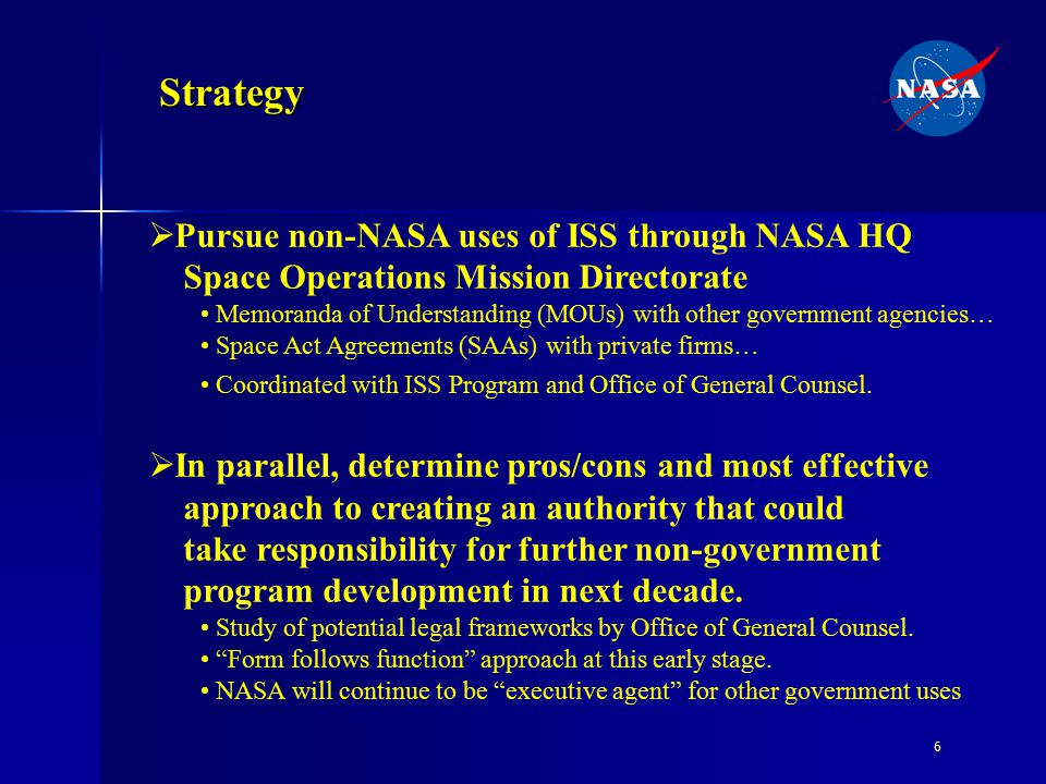 6 Strategy  Pursue non-NASA uses of ISS through NASA HQ Space Operations Mission Directorate Memoranda of Understanding (MOUs) with other government agencies… Space Act Agreements (SAAs) with private firms… Coordinated with ISS Program and Office of General Counsel.