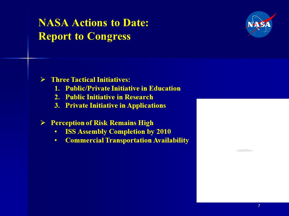 7 NASA Actions to Date: Report to Congress  Three Tactical Initiatives: 1.Public/Private Initiative in Education 2.Public Initiative in Research 3.Private Initiative in Applications  Perception of Risk Remains High ISS Assembly Completion by 2010 Commercial Transportation Availability