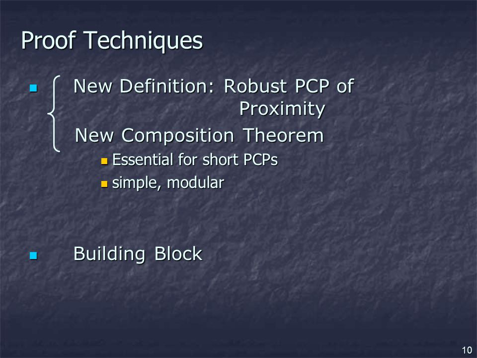 10 Proof Techniques New Definition: Robust PCP of Proximity New Definition: Robust PCP of Proximity New Composition Theorem New Composition Theorem Essential for short PCPs Essential for short PCPs simple, modular simple, modular Building Block Building Block
