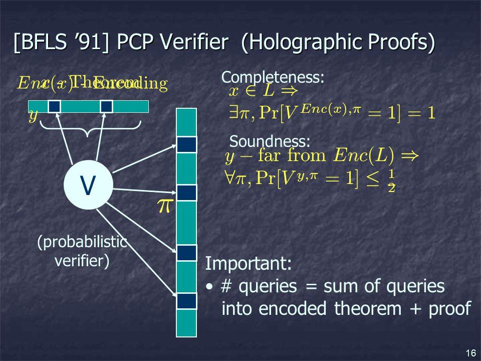 16 [BFLS '91] PCP Verifier (Holographic Proofs) V (probabilistic verifier) x- T h eorem Completeness: Soundness: ¼ Important: # queries = sum of queries into encoded theorem + proof E nc ( x ) - E nco d i ng x 2 L ) 9 ¼ ; P r [ V E nc ( x ) ; ¼ = 1 ] = 1 y ¡ f ar f rom E nc ( L ) ) 8 ¼ ; P r [ V y ; ¼ = 1 ] · 1 2 y