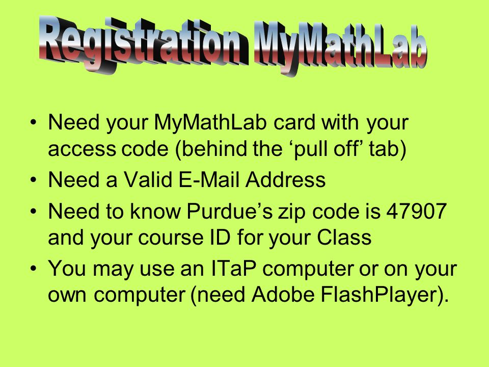 Need your MyMathLab card with your access code (behind the 'pull off' tab) Need a Valid  Address Need to know Purdue's zip code is and your course ID for your Class You may use an ITaP computer or on your own computer (need Adobe FlashPlayer).