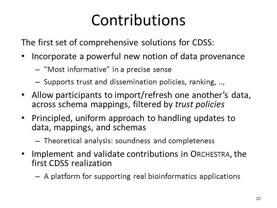 Contributions The first set of comprehensive solutions for CDSS: Incorporate a powerful new notion of data provenance – Most informative in a precise sense – Supports trust and dissemination policies, ranking,.., Allow participants to import/refresh one another's data, across schema mappings, filtered by trust policies Principled, uniform approach to handling updates to data, mappings, and schemas – Theoretical analysis: soundness and completeness Implement and validate contributions in O RCHESTRA, the first CDSS realization – A platform for supporting real bioinformatics applications 10