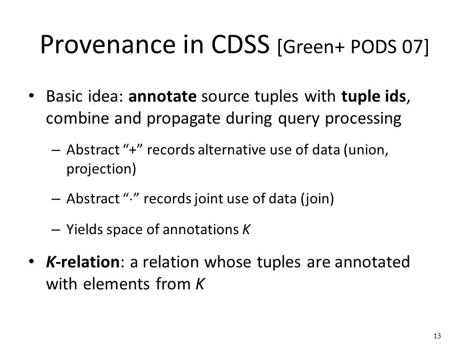 Basic idea: annotate source tuples with tuple ids, combine and propagate during query processing – Abstract + records alternative use of data (union, projection) – Abstract ¢ records joint use of data (join) – Yields space of annotations K K-relation: a relation whose tuples are annotated with elements from K Provenance in CDSS [Green+ PODS 07] 13