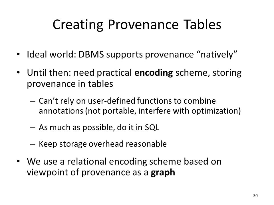 Creating Provenance Tables Ideal world: DBMS supports provenance natively Until then: need practical encoding scheme, storing provenance in tables – Can't rely on user-defined functions to combine annotations (not portable, interfere with optimization) – As much as possible, do it in SQL – Keep storage overhead reasonable We use a relational encoding scheme based on viewpoint of provenance as a graph 30