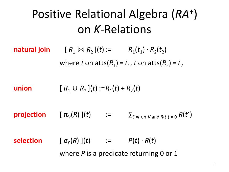 Positive Relational Algebra (RA + ) on K-Relations natural join [ R 1 ⋈ R 2 ](t) :=R 1 (t 1 ) ∙ R 2 (t 2 ) where t on atts(R 1 ) = t 1, t on atts(R 2 ) = t 2 union[ R 1 ⋃ R 2 ](t) :=R 1 (t) + R 2 (t) projection[ π V (R) ](t) :=∑ t´=t on V and R(t´) ≠ 0 R(t´) selection[ σ P (R) ](t):=P(t) ∙ R(t) where P is a predicate returning 0 or 1 53
