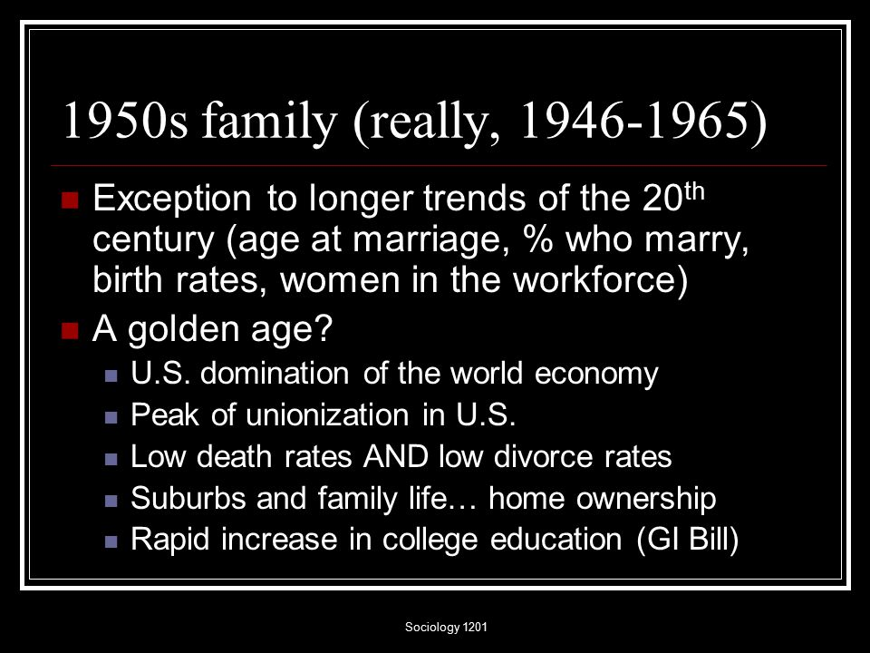 Sociology s family (really, ) Exception to longer trends of the 20 th century (age at marriage, % who marry, birth rates, women in the workforce) A golden age.