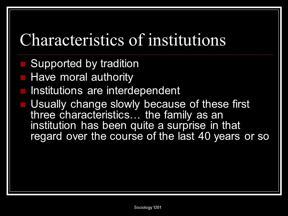 Sociology 1201 Characteristics of institutions Supported by tradition Have moral authority Institutions are interdependent Usually change slowly because of these first three characteristics… the family as an institution has been quite a surprise in that regard over the course of the last 40 years or so