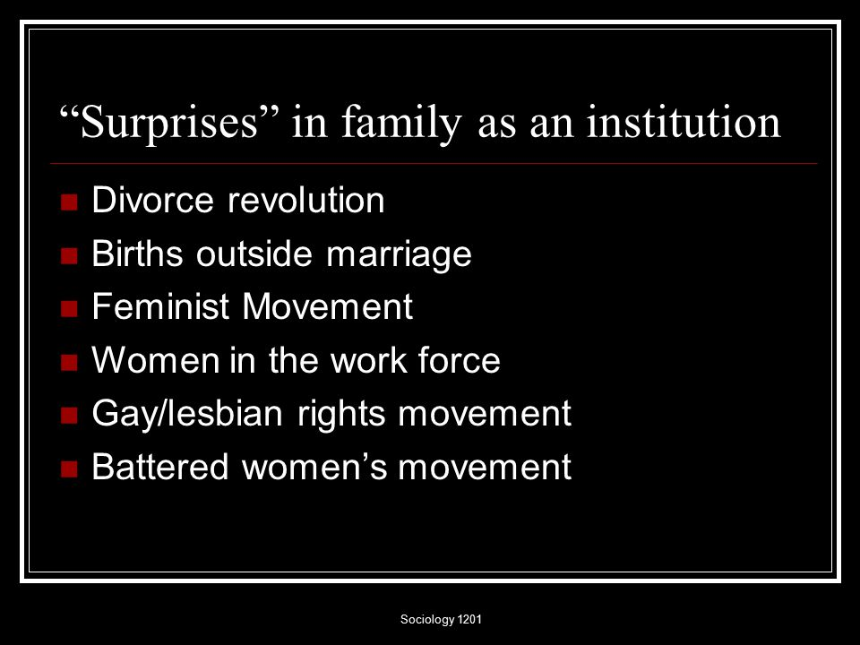 Sociology 1201 Surprises in family as an institution Divorce revolution Births outside marriage Feminist Movement Women in the work force Gay/lesbian rights movement Battered women's movement