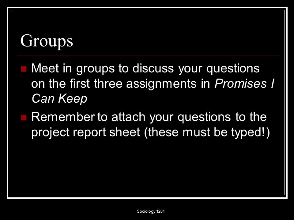 Sociology 1201 Groups Meet in groups to discuss your questions on the first three assignments in Promises I Can Keep Remember to attach your questions to the project report sheet (these must be typed!)