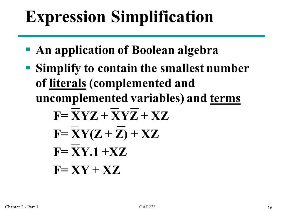 CAP223Chapter 2 - Part 1 16 Expression Simplification  An application of Boolean algebra  Simplify to contain the smallest number of literals (complemented and uncomplemented variables) and terms F= XYZ + XYZ + XZ F= XY(Z + Z) + XZ F= XY.1 +XZ F= XY + XZ