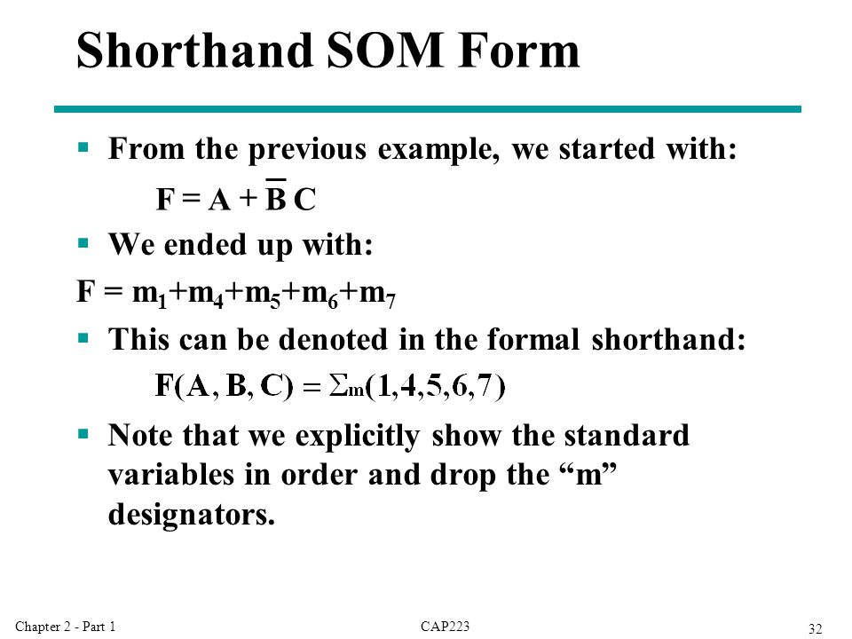CAP223Chapter 2 - Part 1 32 Shorthand SOM Form  From the previous example, we started with:  We ended up with: F = m 1 +m 4 +m 5 +m 6 +m 7  This can be denoted in the formal shorthand:  Note that we explicitly show the standard variables in order and drop the m designators.